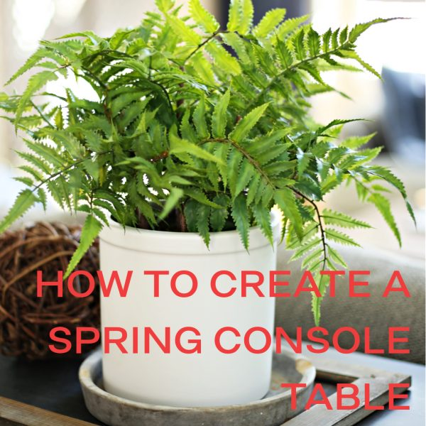 HOW TO CREATE A SPRING CONSOLE TABLE